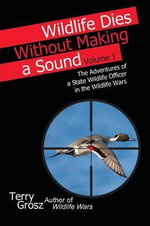 Wildlife Dies Without Making a Sound, Vol. 1 : The Adventures of a State Wildlife Officer in the Wildlife Wars - Terry Grosz