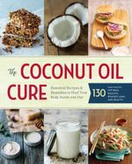 The Coconut Oil Cure : The Essential Guide to Healing Your Body Inside and Out - Sonoma Press