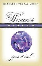 Women's Wisdom : Pass It On! - Kathleen Vestal Logan