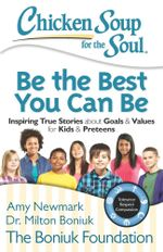 Chicken Soup for the Soul: Be The Best You Can Be : Inspiring True Stories about Goals & Values for Kids & Preteens - Amy Newmark