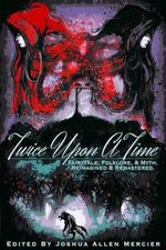 Twice Upon a Time : Fairytale, Folklore, & Myth. Reimagined & Remastered. - Joshua Allen Mercier