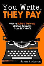 You Write, They Pay : How to Build a Thriving Writing Business from Nothing! - Susan Anderson