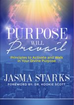 Purpose Will Prevail : Principles to Activate and Walk in Your Divine Purpose - Jasma Starks