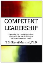 Competent Leadership : Presenting the Knowledge to Lead, along with the Practical Lessons and Experience to Do It Well - Terry (Steve) Marshall