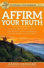 Affirm Your Truth : A 30-Day Mental Transformation from Stressed, Anxious, or Depressed - To Happy, Hopeful, and Full of Peace - Aaron Kennard