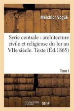 Syrie Centrale : Architecture Civile Et Religieuse Du Ier Au Viie Siecle. Tome I. Texte - Melchior Vogue