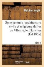 Syrie Centrale : Architecture Civile Et Religieuse Du Ier Au Viie Siecle. Tome II. Planches - Melchior Vogue