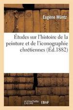 Etudes Sur L'Histoire de La Peinture Et de L'Iconographie Chretiennes - Eugene Muntz