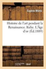 Histoire de L'Art Pendant La Renaissance. Italie. L'Age D'Or - Eugene Muntz