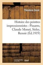Histoire Des Peintres Impressionnistes : Pissarro, Claude Monet, Sisley, Renoir, Berthe Morisot - Theodore Duret