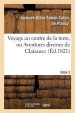 Voyage Au Centre de La Terre, Ou Aventures Diverses de Clairancy. Tome 3 - Jacques Albin Simon Collin De Plancy