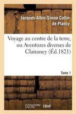 Voyage Au Centre de La Terre, Ou Aventures Diverses de Clairancy. Tome 1 - Jacques Albin Simon Collin De Plancy