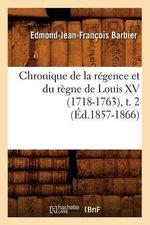 Chronique de La Regence Et Du Regne de Louis XV (1718-1763), T. 2 - Edmond Jean-Francois Barbier