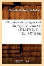 Chronique de La Regence Et Du Regne de Louis XV (1718-1763), T. 1 - Edmond Jean-Francois Barbier