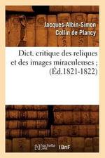 Dict. Critique Des Reliques Et Des Images Miraculeuses; - Jacques-Albin-Simon Collin De Plancy