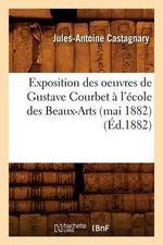 Exposition Des Oeuvres de Gustave Courbet A L'Ecole Des Beaux-Arts (Mai 1882) (Ed.1882) - Sans Auteur
