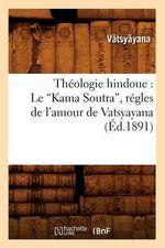 Theologie Hindoue : Le Kama Soutra, Regles de L'Amour de Vatsyayana - Vatsyayana