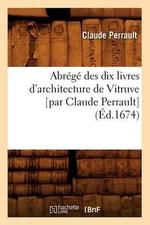 Abrege Des Dix Livres D'Architecture de Vitruve [Par Claude Perrault] (Ed.1674) - Charles Perrault