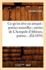 Ce Qu'on Reve En Aimant : Poesies Nouvelles; Suivies de L'Acropole D'Athenes, Poeme... (Ed.1854) - Colet L