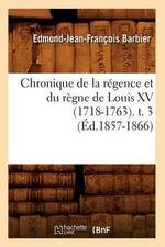Chronique de La Regence Et Du Regne de Louis XV (1718-1763). T. 3 - Edmond Jean-Francois Barbier