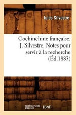 Cochinchine Francaise. J. Silvestre. Notes Pour Servir a la Recherche : Fostering Information Literacy in Educational, Wor... - Jules Silvestre