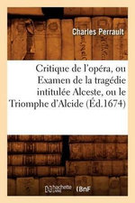 Critique de L'Opera, Ou Examen de La Tragedie Intitulee Alceste, Ou Le Triomphe D'Alcide (Ed.1674) - Charles Perrault