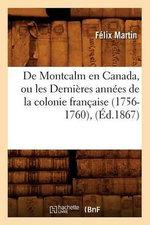 de Montcalm En Canada, Ou Les Dernieres Annees de La Colonie Francaise (1756-1760) - Felix Martin