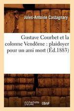 Gustave Courbet Et La Colonne Vendome : Plaidoyer Pour Un Ami Mort - Jules-Antoine Castagnary