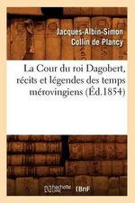 La Cour Du Roi Dagobert, Recits Et Legendes Des Temps Merovingiens, (Ed.1854) - Jacques-Albin-Simon Collin De Plancy