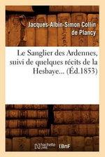 Le Sanglier Des Ardennes, Suivi de Quelques Recits de La Hesbaye... (Ed.1853) - Jacques-Albin-Simon Collin De Plancy