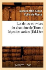 Les Douze Convives Du Chanoine de Tours : Legendes Variees (Ed.18e) - Jacques-Albin-Simon Collin De Plancy