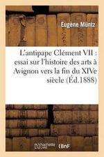 L'Antipape Clement VII : Essai Sur L'Histoire Des Arts a Avignon Vers La Fin Du Xive Siecle - Eugene Muntz