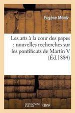 Les Arts a la Cour Des Papes : Nouvelles Recherches Sur Les Pontificats de Martin V - Eugene Muntz