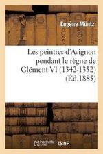 Les Peintres D'Avignon Pendant Le Regne de Clement VI (1342-1352) - Eugene Muntz