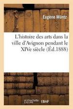 L'Histoire Des Arts Dans La Ville D'Avignon Pendant Le Xive Siecle - Eugene Muntz