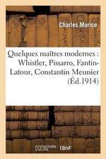 Quelques Maitres Modernes : Whistler, Pissarro, Fantin-LaTour, Constantin Meunier, Paul Cezanne - Charles Morice
