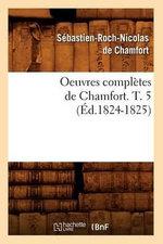 Oeuvres Completes de Chamfort. T. 5 (Ed.1824-1825) - De Chamfort S R N