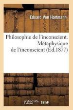 Philosophie de L'Inconscient. Metaphysique de L'Inconscient - Eduard Von Hartmann