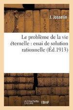 Le Probleme de La Vie Eternelle : Essai de Solution Rationnelle - J Josselin