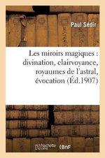 Les Miroirs Magiques : Divination, Clairvoyance, Royaumes de L Astral, Evocation - Paul Sedir
