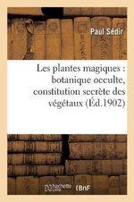 Les Plantes Magiques : Botanique Occulte, Constitution Secrete Des Vegetaux, Vertus Des Simples - Paul Sedir