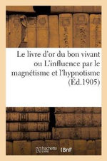 Le Livre D or Du Bon Vivant Ou L Influence Par Le Magnetisme Et L Hypnotisme - P Rouilly