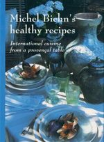 Michel Biehn's Healthy Recipes : International Cuisine from a Provencal Table - Michel Biehn