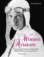 Women Aviators : From Amelia Earhart to Sally Ride, Making History in Air and Space - Bernard Marck