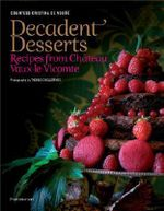 Decadent Desserts : Recipes from Chateau Vaux-le-Vicomte - Christina De Vogue