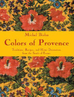 Colours of Provence : Traditions, Recipes and Home Decorations from the South of France - Michel Biehn