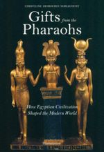 Gifts from the Pharaohs : How Egyptian Civilization Shaped the Modern World - Christiane Desroches Noblecourt