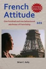 French Attitude 101 : One Hundred and One Behavioural Attributes of Frenchship - Brian C. Kelly