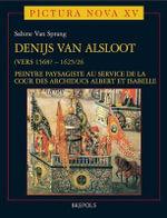 Denijs Van Alsloot (Vers 1568? - 1625/26) : Peintre Paysagiste Au Service de La Cour Des Archiducs Albert Et Isabelle - S Van Sprang