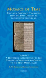 Mosaics of Time : The Latin Chronicle Traditions from the First Century BC to the Sixth Century Ad. Volume I: A Historical Introduction to the Chronicle Genre from Its Origins to the High Middle Ages - Richard W Burgess